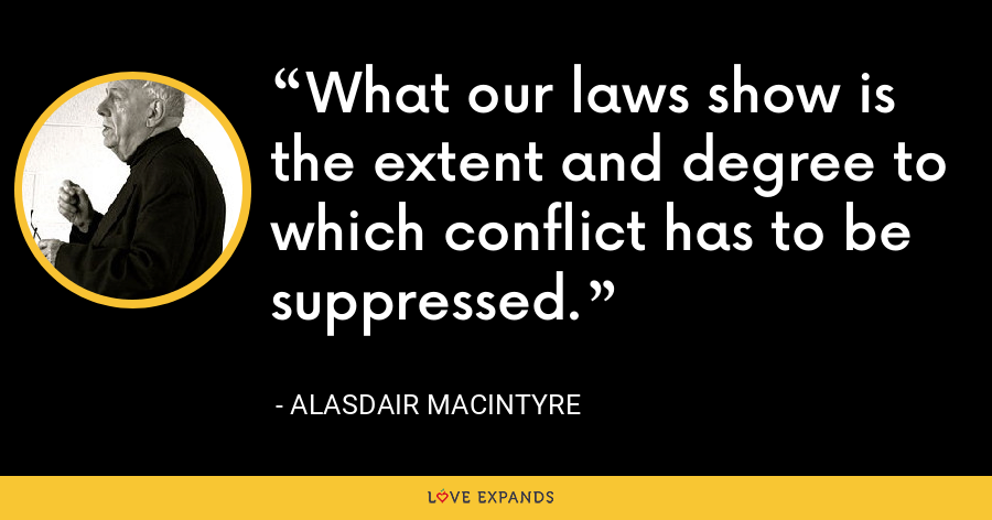 What our laws show is the extent and degree to which conflict has to be suppressed. - Alasdair MacIntyre