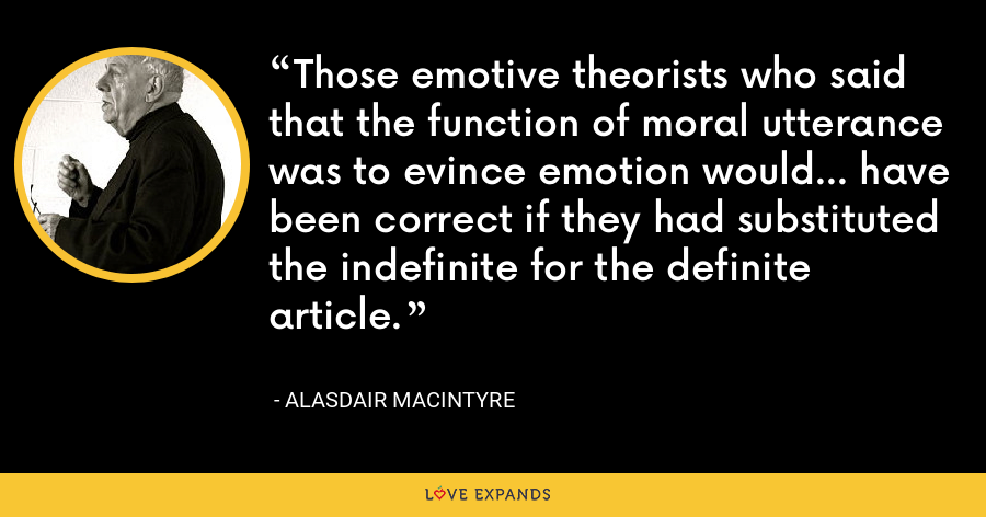 Those emotive theorists who said that the function of moral utterance was to evince emotion would... have been correct if they had substituted the indefinite for the definite article. - Alasdair MacIntyre