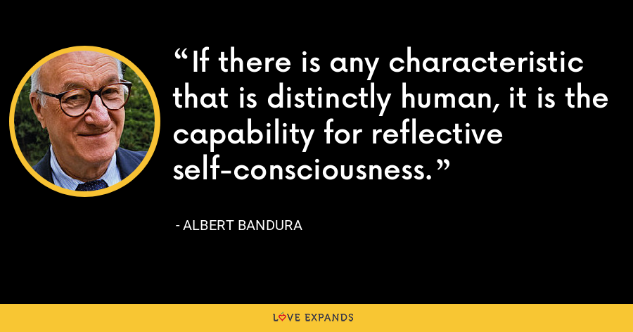 If there is any characteristic that is distinctly human, it is the capability for reflective self-consciousness. - Albert Bandura