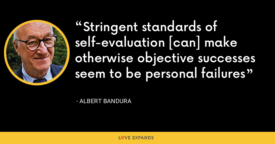 Stringent standards of self-evaluation [can] make otherwise objective successes seem to be personal failures - Albert Bandura