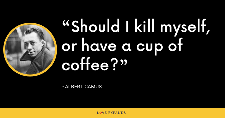 Should I kill myself, or have a cup of coffee? - Albert Camus