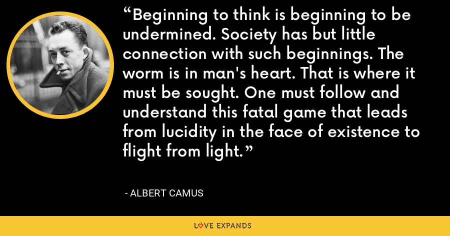 Beginning to think is beginning to be undermined. Society has but little connection with such beginnings. The worm is in man's heart. That is where it must be sought. One must follow and understand this fatal game that leads from lucidity in the face of existence to flight from light. - Albert Camus