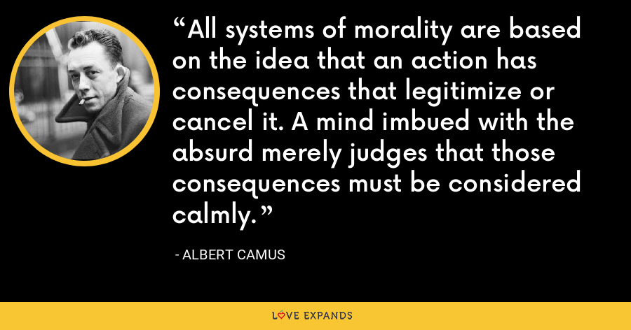 All systems of morality are based on the idea that an action has consequences that legitimize or cancel it. A mind imbued with the absurd merely judges that those consequences must be considered calmly. - Albert Camus