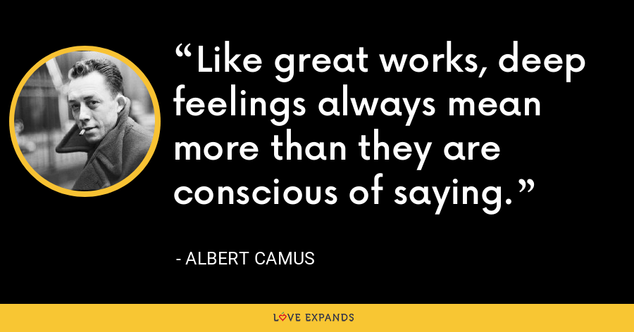 Like great works, deep feelings always mean more than they are conscious of saying. - Albert Camus