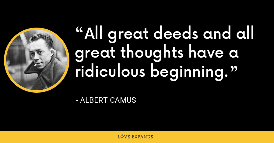 All great deeds and all great thoughts have a ridiculous beginning. - Albert Camus