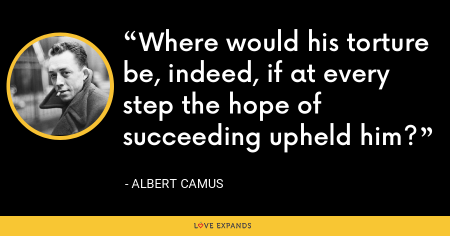 Where would his torture be, indeed, if at every step the hope of succeeding upheld him? - Albert Camus