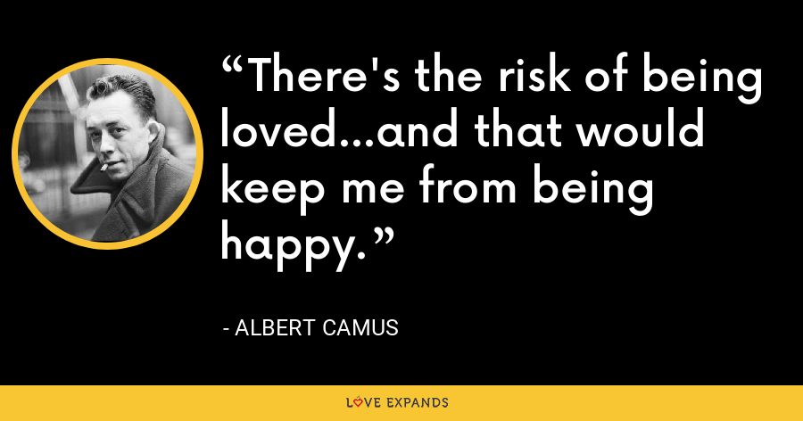There's the risk of being loved...and that would keep me from being happy. - Albert Camus