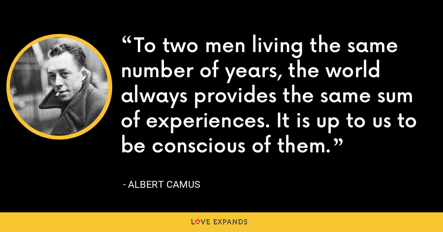 To two men living the same number of years, the world always provides the same sum of experiences. It is up to us to be conscious of them. - Albert Camus