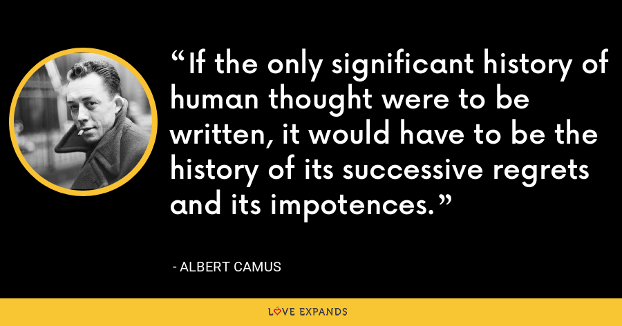 If the only significant history of human thought were to be written, it would have to be the history of its successive regrets and its impotences. - Albert Camus