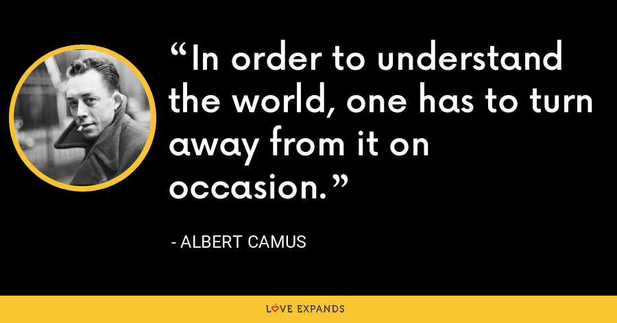 In order to understand the world, one has to turn away from it on occasion. - Albert Camus