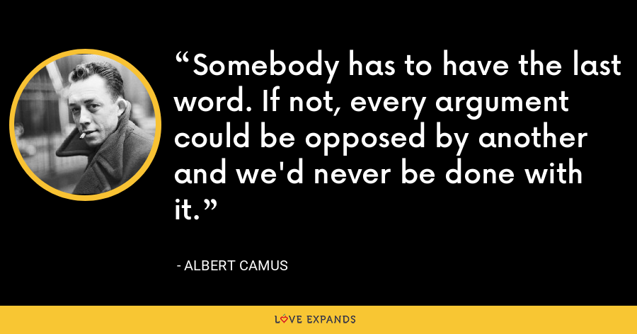 Somebody has to have the last word. If not, every argument could be opposed by another and we'd never be done with it. - Albert Camus