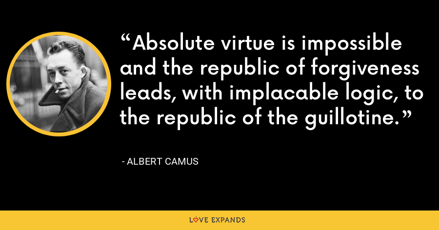 Absolute virtue is impossible and the republic of forgiveness leads, with implacable logic, to the republic of the guillotine. - Albert Camus