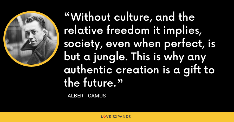 Without culture, and the relative freedom it implies, society, even when perfect, is but a jungle. This is why any authentic creation is a gift to the future. - Albert Camus