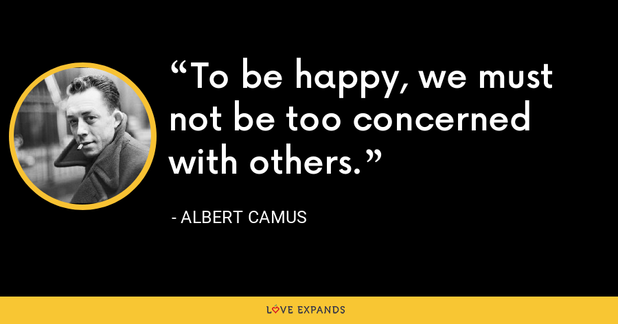 To be happy, we must not be too concerned with others. - Albert Camus