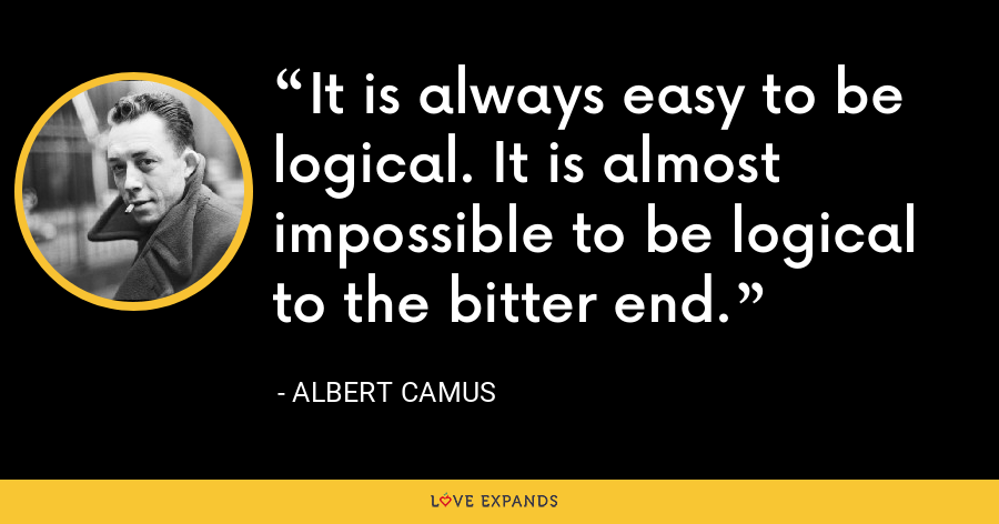 It is always easy to be logical. It is almost impossible to be logical to the bitter end. - Albert Camus