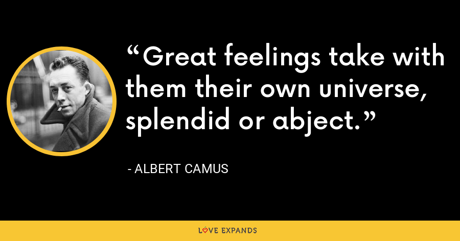 Great feelings take with them their own universe, splendid or abject. - Albert Camus