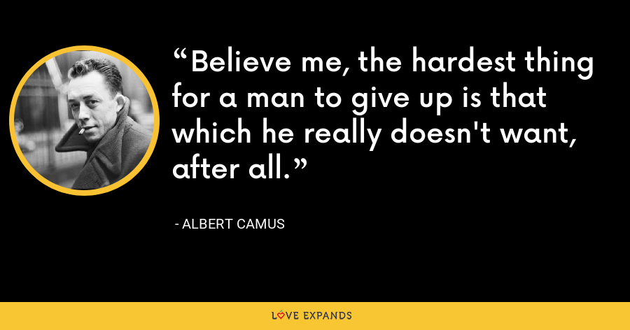 Believe me, the hardest thing for a man to give up is that which he really doesn't want, after all. - Albert Camus