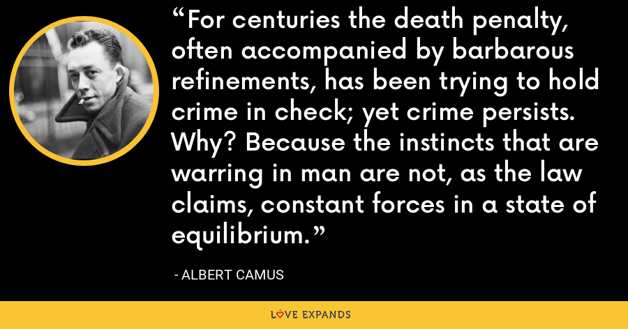 For centuries the death penalty, often accompanied by barbarous refinements, has been trying to hold crime in check; yet crime persists. Why? Because the instincts that are warring in man are not, as the law claims, constant forces in a state of equilibrium. - Albert Camus