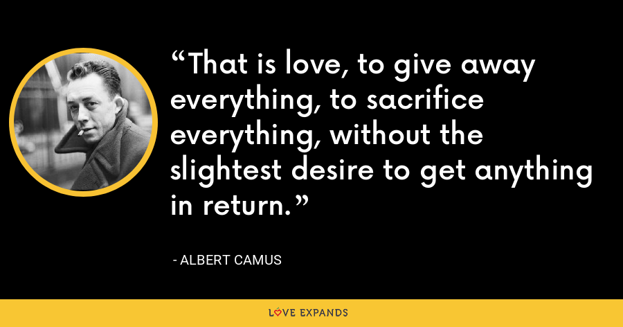 That is love, to give away everything, to sacrifice everything, without the slightest desire to get anything in return. - Albert Camus