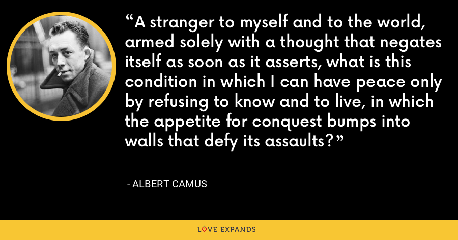 A stranger to myself and to the world, armed solely with a thought that negates itself as soon as it asserts, what is this condition in which I can have peace only by refusing to know and to live, in which the appetite for conquest bumps into walls that defy its assaults? - Albert Camus