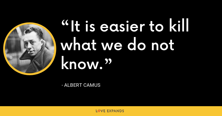 It is easier to kill what we do not know. - Albert Camus