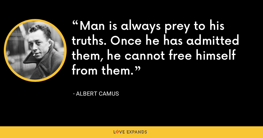 Man is always prey to his truths. Once he has admitted them, he cannot free himself from them. - Albert Camus