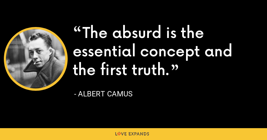 The absurd is the essential concept and the first truth. - Albert Camus
