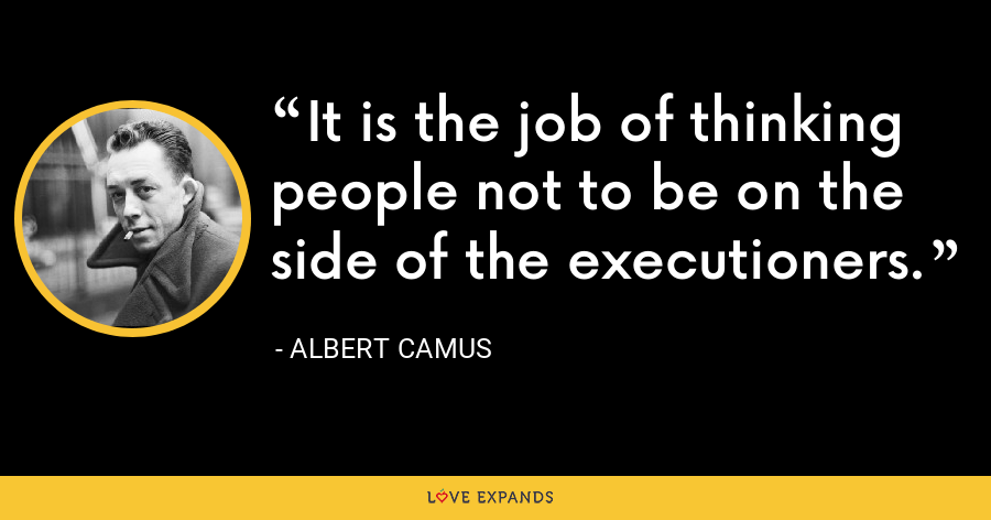 It is the job of thinking people not to be on the side of the executioners. - Albert Camus