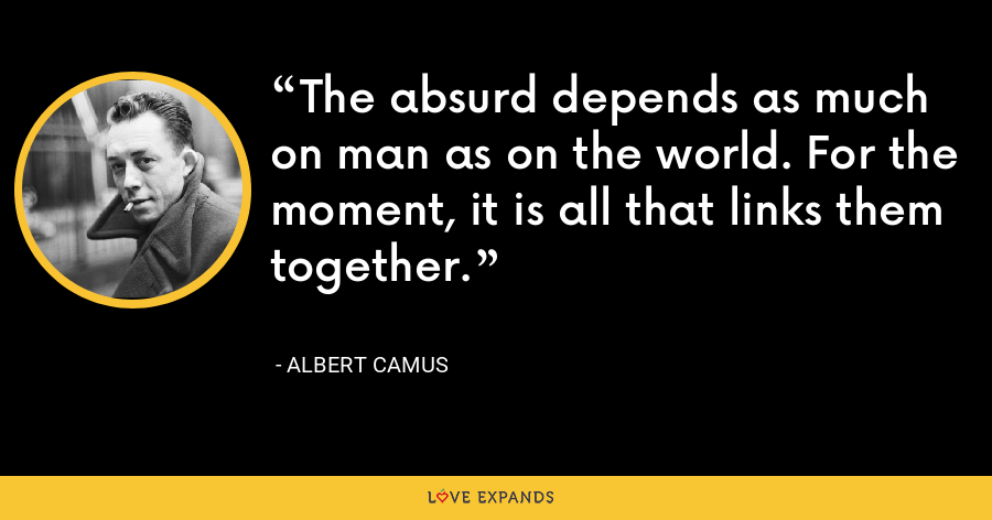 The absurd depends as much on man as on the world. For the moment, it is all that links them together. - Albert Camus