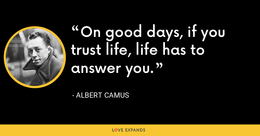 On good days, if you trust life, life has to answer you. - Albert Camus