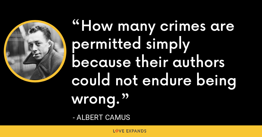 How many crimes are permitted simply because their authors could not endure being wrong. - Albert Camus