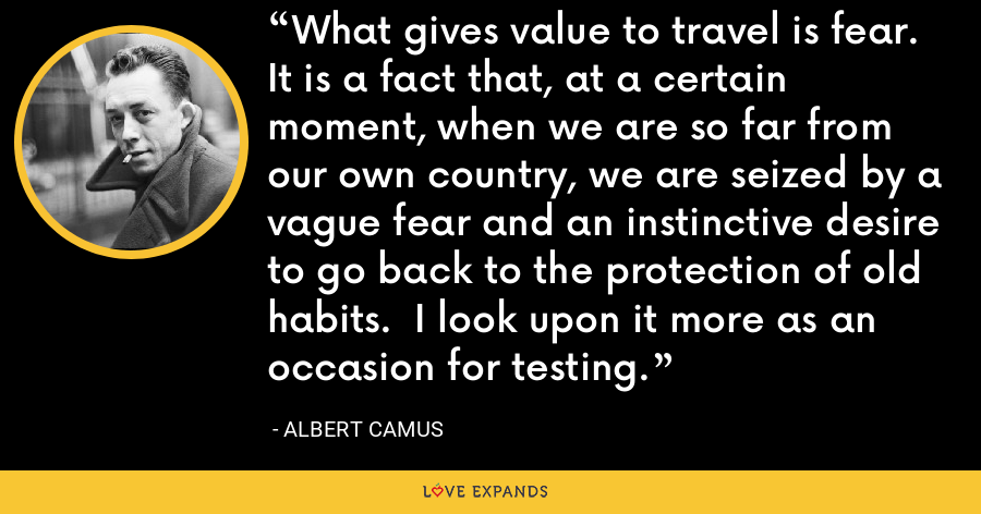 What gives value to travel is fear.  It is a fact that, at a certain moment, when we are so far from our own country, we are seized by a vague fear and an instinctive desire to go back to the protection of old habits.  I look upon it more as an occasion for testing. - Albert Camus