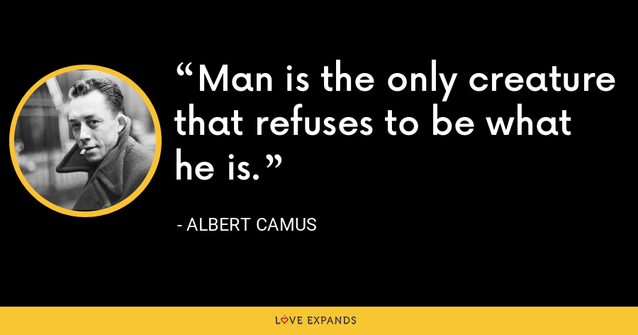 Man is the only creature that refuses to be what he is. - Albert Camus