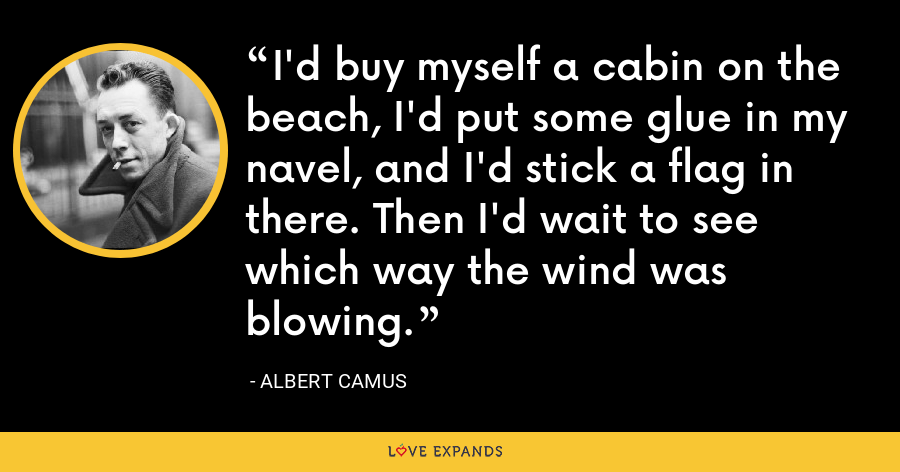 I'd buy myself a cabin on the beach, I'd put some glue in my navel, and I'd stick a flag in there. Then I'd wait to see which way the wind was blowing. - Albert Camus