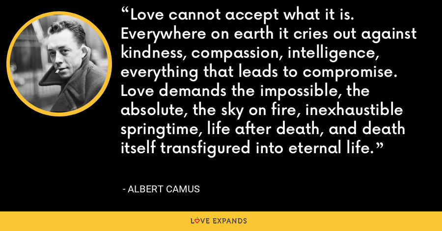 Love cannot accept what it is. Everywhere on earth it cries out against kindness, compassion, intelligence, everything that leads to compromise. Love demands the impossible, the absolute, the sky on fire, inexhaustible springtime, life after death, and death itself transfigured into eternal life. - Albert Camus