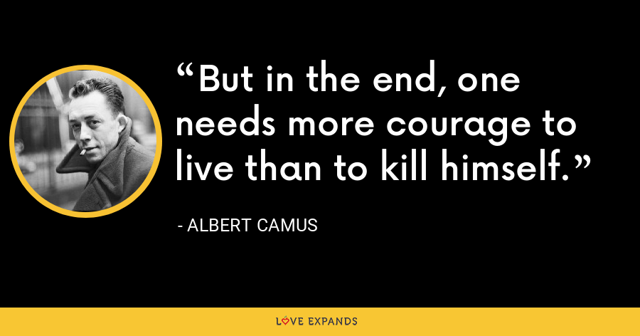 But in the end, one needs more courage to live than to kill himself. - Albert Camus