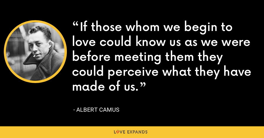 If those whom we begin to love could know us as we were before meeting them they could perceive what they have made of us. - Albert Camus