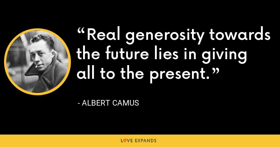 Real generosity towards the future lies in giving all to the present. - Albert Camus