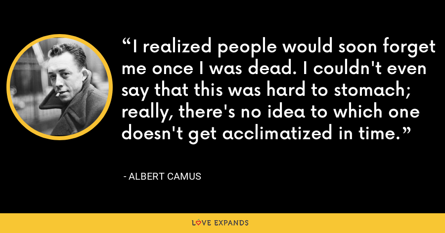 I realized people would soon forget me once I was dead. I couldn't even say that this was hard to stomach; really, there's no idea to which one doesn't get acclimatized in time. - Albert Camus