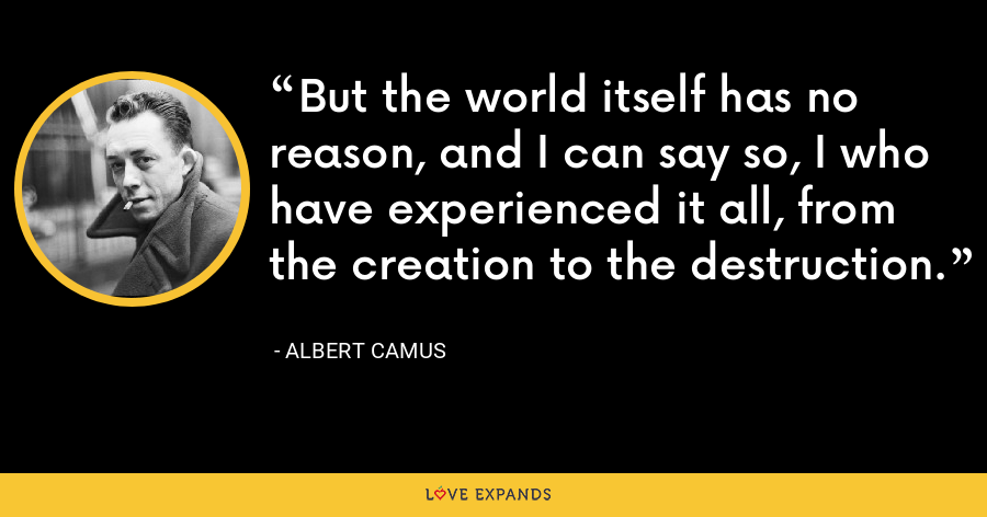 But the world itself has no reason, and I can say so, I who have experienced it all, from the creation to the destruction. - Albert Camus