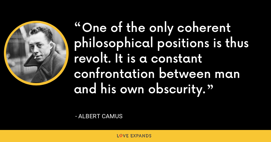 One of the only coherent philosophical positions is thus revolt. It is a constant confrontation between man and his own obscurity. - Albert Camus