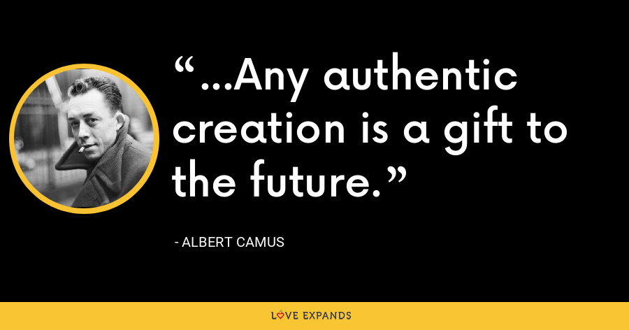 ...Any authentic creation is a gift to the future. - Albert Camus