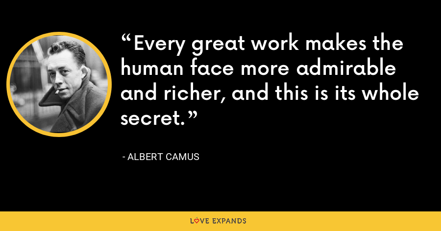 Every great work makes the human face more admirable and richer, and this is its whole secret. - Albert Camus