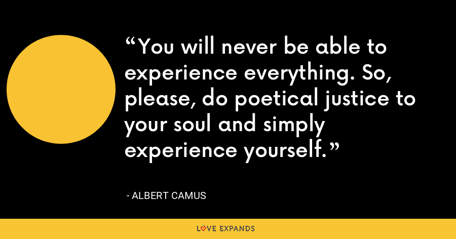 You will never be able to experience everything. So, please, do poetical justice to your soul and simply experience yourself. - Albert Camus