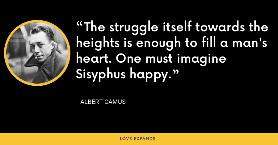 The struggle itself towards the heights is enough to fill a man's heart. One must imagine Sisyphus happy. - Albert Camus