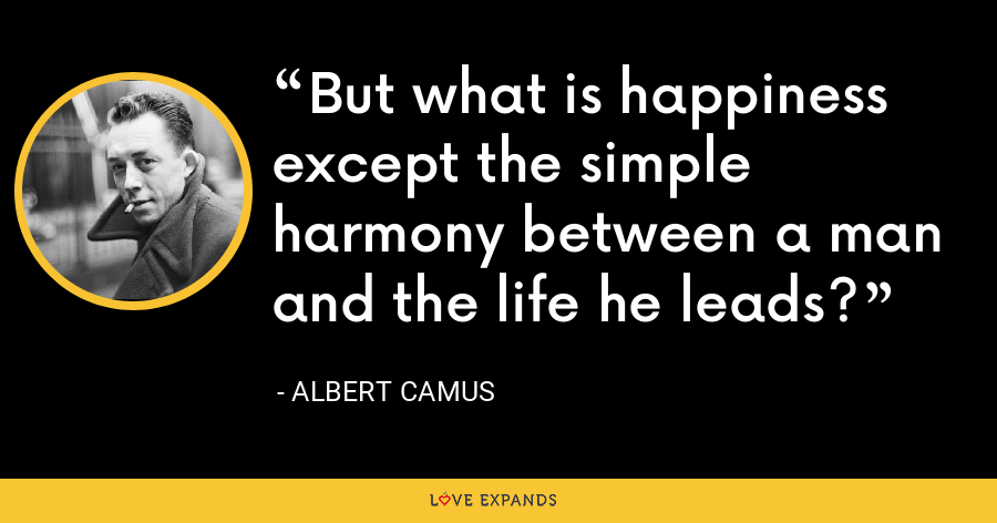 But what is happiness except the simple harmony between a man and the life he leads? - Albert Camus