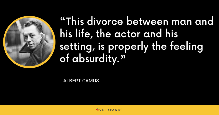 This divorce between man and his life, the actor and his setting, is properly the feeling of absurdity. - Albert Camus
