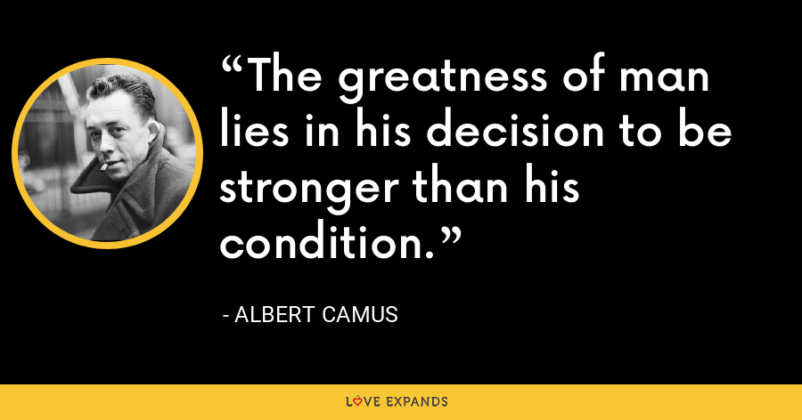 The greatness of man lies in his decision to be stronger than his condition. - Albert Camus
