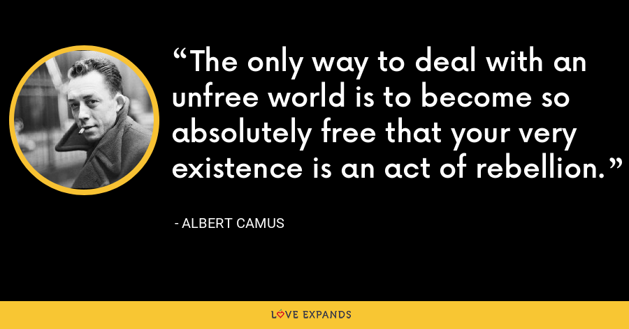 The only way to deal with an unfree world is to become so absolutely free that your very existence is an act of rebellion. - Albert Camus