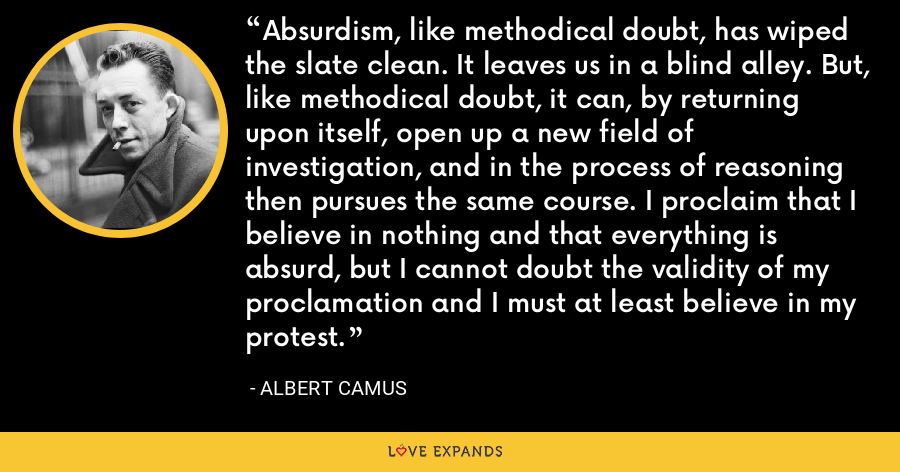 Absurdism, like methodical doubt, has wiped the slate clean. It leaves us in a blind alley. But, like methodical doubt, it can, by returning upon itself, open up a new field of investigation, and in the process of reasoning then pursues the same course. I proclaim that I believe in nothing and that everything is absurd, but I cannot doubt the validity of my proclamation and I must at least believe in my protest. - Albert Camus